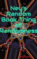 Ney's Random Book Thing of Randomness by neyney176