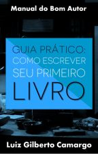 GUIA PRÁTICO: Como escrever seu primeiro livro by gilbertorcamargo