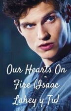 Our Hearts On Fire (Isaac Lahey y Tu) by xxJavftLawleyxx