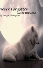 Never Forgotten, Never Replaced by tanyamariethompson