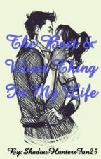 The Best & Worst Thing In My Life (TMI) by ShadowHuntersFan25