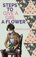 Steps To Give A Girl A Flower (Levi Ackerman X Reader) by JeVivrai