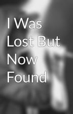 I Was Lost But Now Found by ALyzaJHusten_17