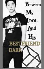 Between My IDOL And His Bestfriend DARK (Complete) by thegirlmakesyouhappy