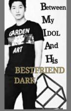 Between My IDOL And His Bestfriend DARK (Complete) by thegirlmakesyouhappy