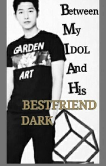 Between My IDOL And His Bestfriend DARK (Complete)