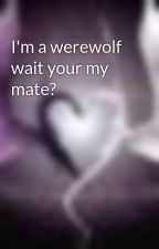 I'm a werewolf wait your my mate? by ChickaMunga