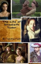 The Life of Elizabeth Tudor by Tabithafaithxx