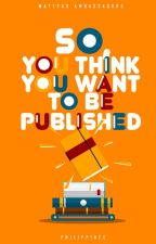 So You Think You Want To Be Published by AmbassadorsPH