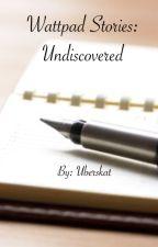 Wattpad Stories: Undiscovered {CLOSED INDEFINITELY} by uberskat
