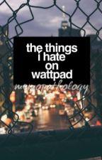 The Things I Hate on Wattpad by memopathology