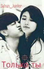 Только ты. by Sehun_Junior