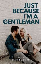 Just Because I'm A Gentleman by asherinakenza