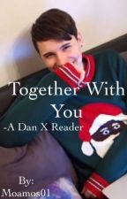 Together With You (Dan Howell X Reader) by svtmxbtstrash