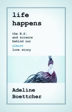 Life Happens: The B.S and science behind our almost love story by AddieBoettcher