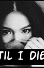 'Til I Die by fartooclose14