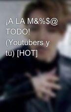 A LA M&%$@ TODO!!! (youtubers y tu)(*HOT*) [Editando] by xioREX777OMGWIIIII
