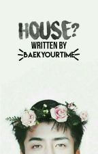 House? ✔ by BaekYourTime