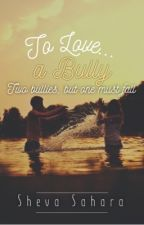 To Love A Bully - ON HOLD  by WordsOnFire