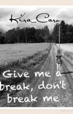 Give me a break, don't break me by Kira_Caro