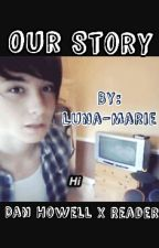 Our Story - Dan Howell x Reader  by Luna-Marie