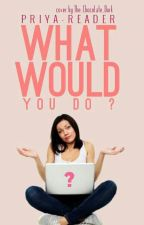 What would YOU do? by Priya-reader