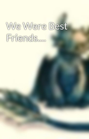 We Were Best Friends.... by givemestrength