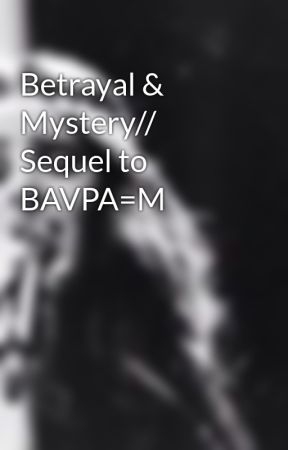 Betrayal & Mystery// Sequel to BAVPA=M by QueenBaelani
