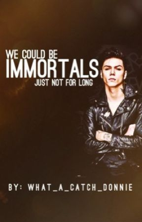We could be immortals, just not for long by what_a_catch_donnie