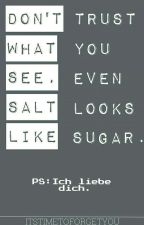 Don't trust what you see, even salt looks like sugar. by itstimetoforgetyou