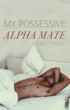 My Possessive Alpha Mate by Tayzykinz