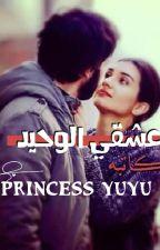 عشقي الوحيد by PrincessYuyu9