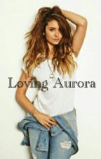 Loving Aurora #Wattys2016 by NinaJ8