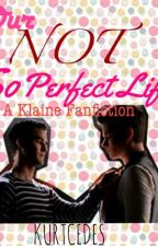Our Not So Perfect Life (Klaine Fanfic) by kurtcedes