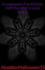 Creepypasta Fan Fiction (Jeff the killer's Love Story) Book 2 by AbaddonHalloween15