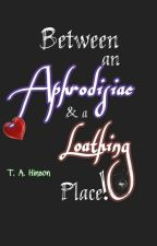 Between an Aphrodisiac & a Loathing Place.  by TAHinsonE84