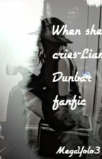 When She Cries- Liam Dunbar Fanfic (ON HOLD) by MegaYolo3
