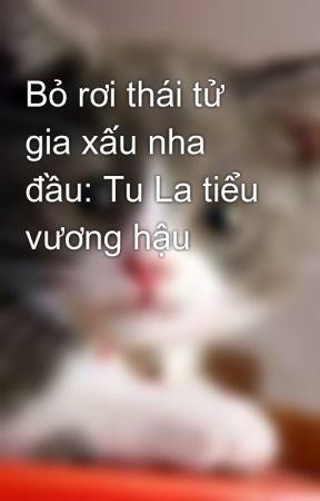 Bỏ rơi thái tử gia xấu nha đầu: Tu La tiểu vương hậu by mew_ngoc_th2405