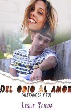 Del odio al Amor (#2 Alexander y tu) by LeslieTejeda