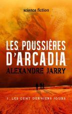 LES POUSSIERES D'ARCADIA, partie 1 - les cent derniers jours (bêta-lecture) by AlexandreJarry