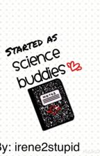 Started As Science Buddies by irene2stupid