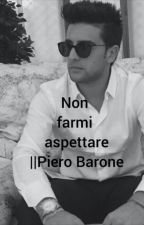 Non farmi aspettare ||Piero Barone by UnMagicoDiario