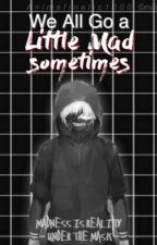 We all go a little mad sometimes (Kaneki ken x reader) by Animefinatic1000