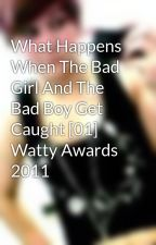 What Happens When The Bad Girl And The Bad Boy Get Caught [01] Watty Awards 2011 by MishapenBeauty