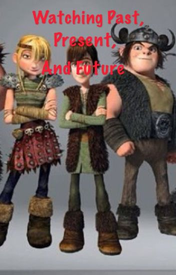 Watching The Past, Present, and Future (httyd fanfic)