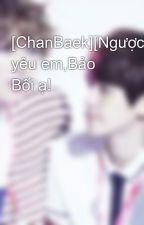 [ChanBaek][Ngược]Anh yêu em,Bảo Bối ạ! by Minty6104