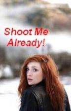 Shoot Me Already! by keytoyourheart
