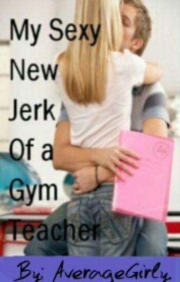My Sexy New Jerk of a Gym Teacher.