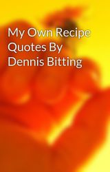 My Own Recipe Quotes By Dennis Bitting by denbitting