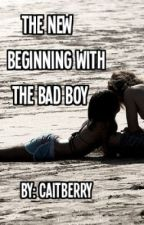 The New Beginning With The Bad Boy by caitberry